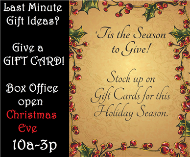 LAST MINUTE Idea? GIFT CARD! Box Office Open 10a-3p